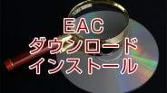 Exact Audio Copy (EAC)のインストール方法