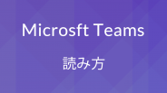 Microsoft Teamsの読み方と発音は?チームス?チームズ?