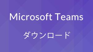 Microsoft Teamsのダウンロード方法(Windows・Mac・アプリ)