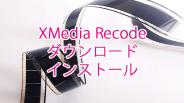 XMedia Recodeのダウンロード・インストール方法