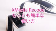 音声・動画変換ソフトXMedia Recodeの最も簡単な使い方