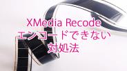 XMedia Recodeでエンコードできない場合の対処法