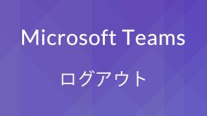 Microsoft Teamsでログアウト(サインアウト)する方法【スマホ・PC】