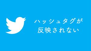 ツイッターのハッシュタグが反映(表示)されない場合の対処法